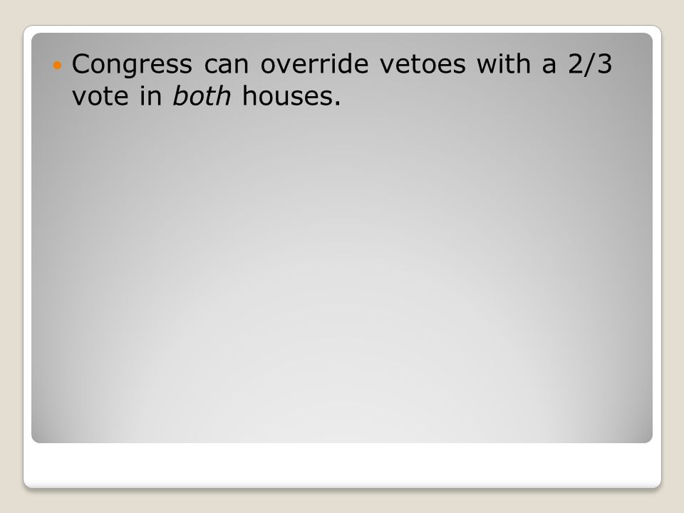 Congress can override vetoes with a 2/3 vote in both houses.