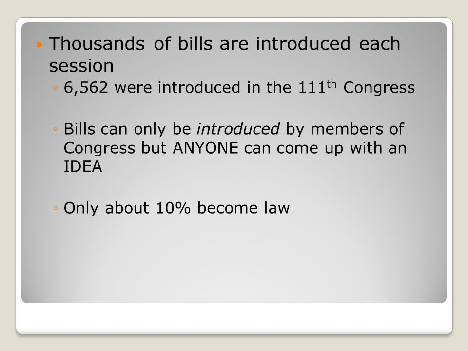 Thousands of bills are introduced each session ◦6,562 were introduced in the 111 th Congress ◦Bills can only be introduced by members of Congress but ANYONE can come up with an IDEA ◦Only about 10% become law