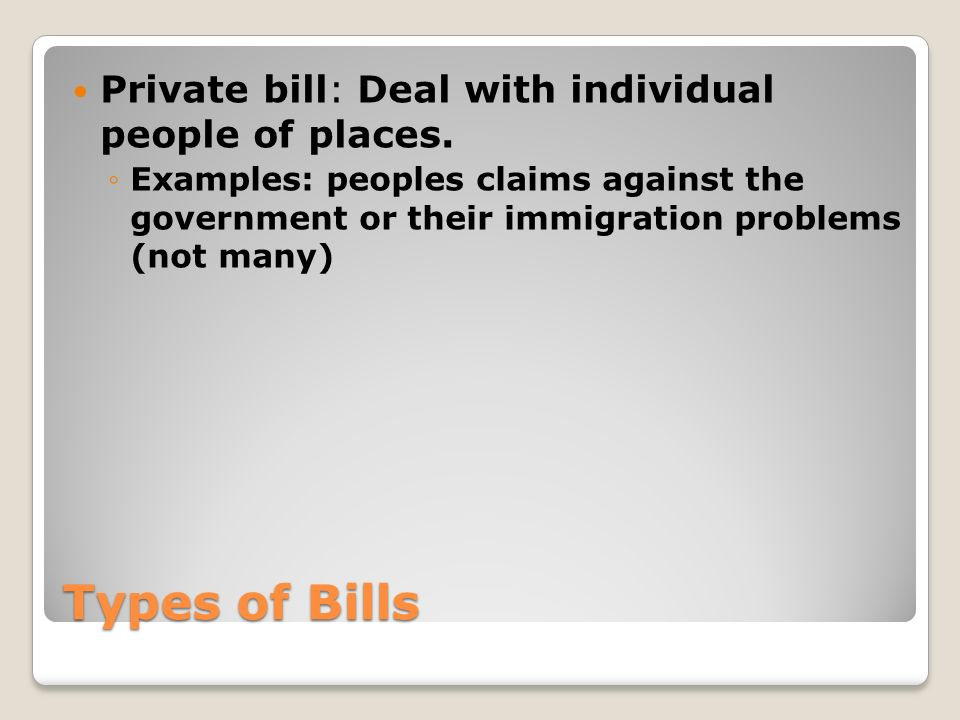 Types of Bills Private bill: Deal with individual people of places.