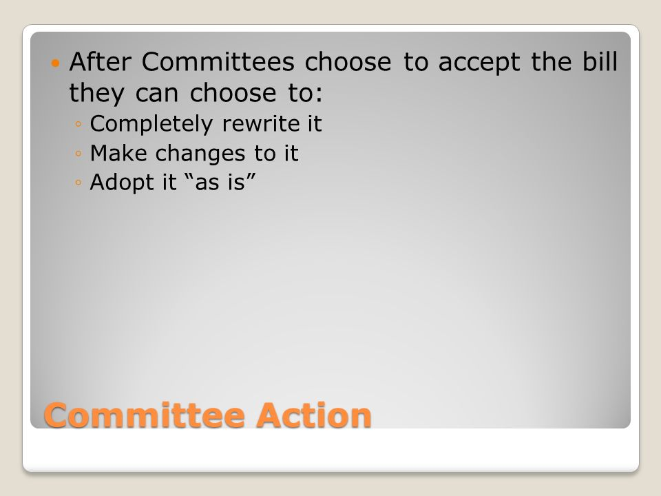 Committee Action After Committees choose to accept the bill they can choose to: ◦Completely rewrite it ◦Make changes to it ◦Adopt it as is