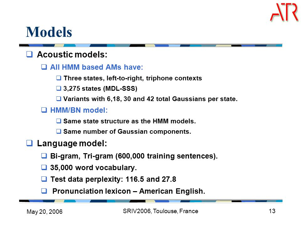 May 20, 2006 SRIV2006, Toulouse, France13 Models  Acoustic models:  All HMM based AMs have:  Three states, left-to-right, triphone contexts  3,275 states (MDL-SSS)  Variants with 6,18, 30 and 42 total Gaussians per state.