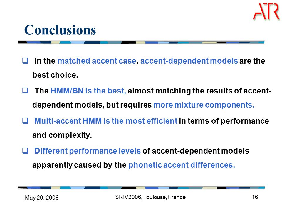 May 20, 2006 SRIV2006, Toulouse, France16 Conclusions  In the matched accent case, accent-dependent models are the best choice.