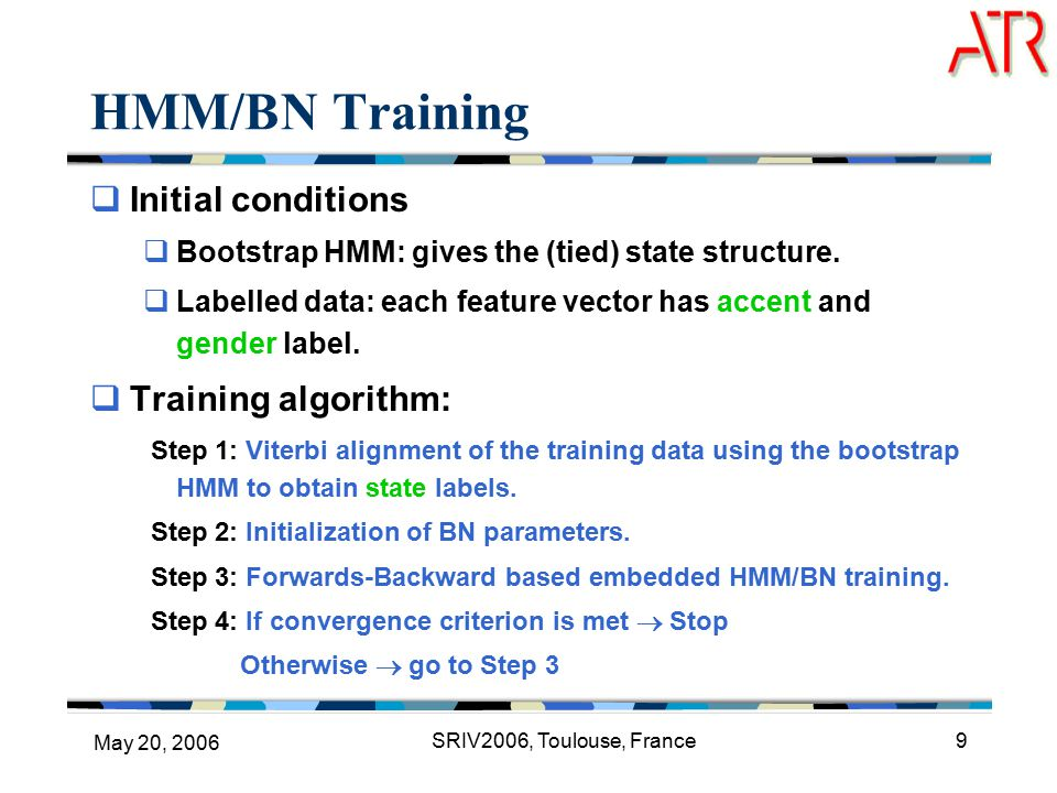 May 20, 2006 SRIV2006, Toulouse, France9 HMM/BN Training  Initial conditions  Bootstrap HMM: gives the (tied) state structure.