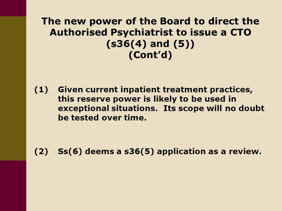 The new power of the Board to direct the Authorised Psychiatrist to issue a CTO (s36(4) and (5)) (Cont'd) (1)Given current inpatient treatment practices, this reserve power is likely to be used in exceptional situations.