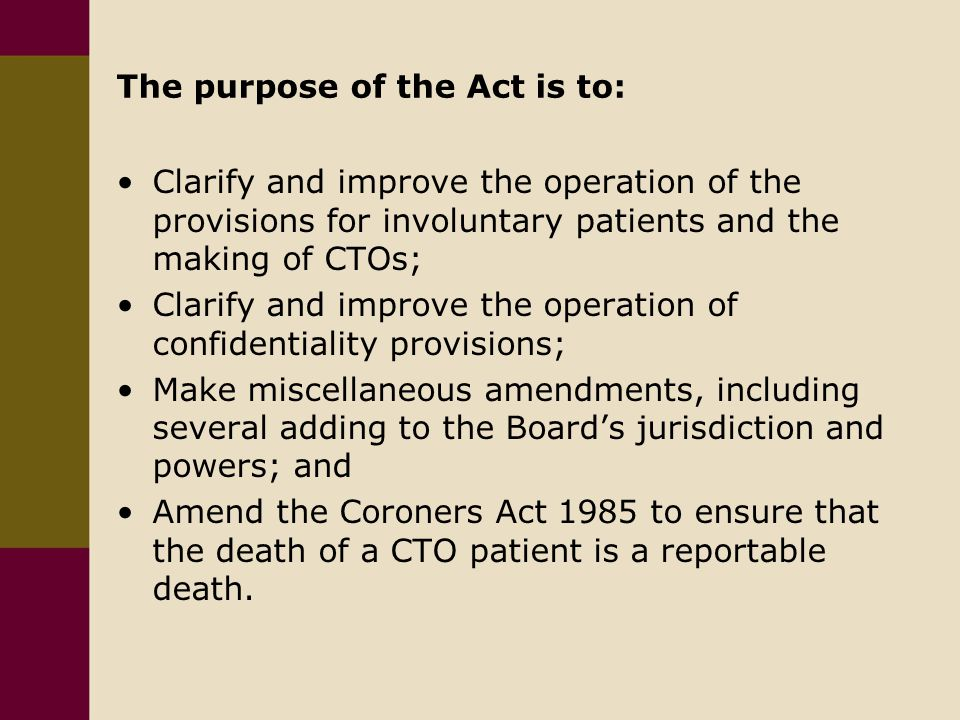 The purpose of the Act is to: Clarify and improve the operation of the provisions for involuntary patients and the making of CTOs; Clarify and improve the operation of confidentiality provisions; Make miscellaneous amendments, including several adding to the Board's jurisdiction and powers; and Amend the Coroners Act 1985 to ensure that the death of a CTO patient is a reportable death.