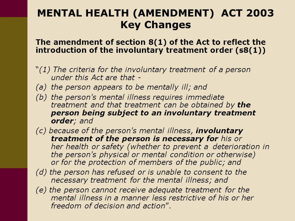MENTAL HEALTH (AMENDMENT) ACT 2003 Key Changes The amendment of section 8(1) of the Act to reflect the introduction of the involuntary treatment order (s8(1)) (1) The criteria for the involuntary treatment of a person under this Act are that - (a) the person appears to be mentally ill; and (b) the person s mental illness requires immediate treatment and that treatment can be obtained by the person being subject to an involuntary treatment order; and (c) because of the person s mental illness, involuntary treatment of the person is necessary for his or her health or safety (whether to prevent a deterioration in the person s physical or mental condition or otherwise) or for the protection of members of the public; and (d) the person has refused or is unable to consent to the necessary treatment for the mental illness; and (e) the person cannot receive adequate treatment for the mental illness in a manner less restrictive of his or her freedom of decision and action .