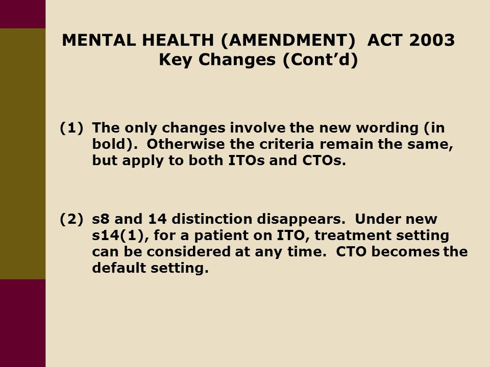 MENTAL HEALTH (AMENDMENT) ACT 2003 Key Changes (Cont'd) (1)The only changes involve the new wording (in bold).