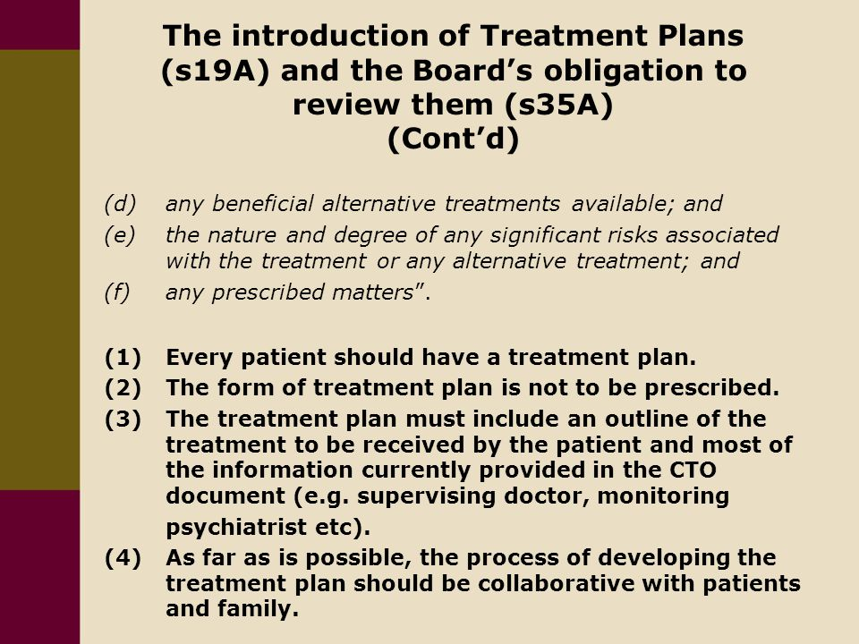 The introduction of Treatment Plans (s19A) and the Board's obligation to review them (s35A) (Cont'd) (d) any beneficial alternative treatments available; and (e)the nature and degree of any significant risks associated with the treatment or any alternative treatment; and (f)any prescribed matters .
