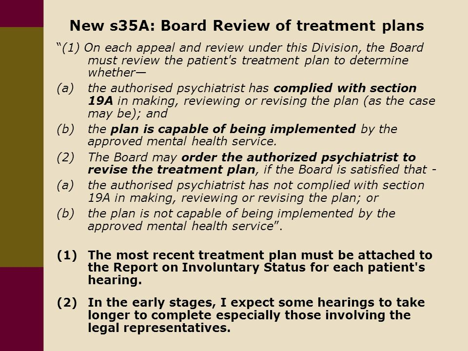 New s35A: Board Review of treatment plans (1) On each appeal and review under this Division, the Board must review the patient s treatment plan to determine whether— (a) the authorised psychiatrist has complied with section 19A in making, reviewing or revising the plan (as the case may be); and (b) the plan is capable of being implemented by the approved mental health service.