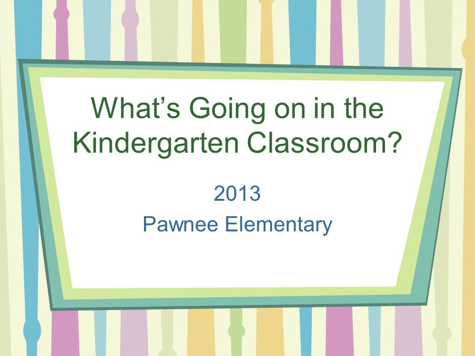What's Going on in the Kindergarten Classroom 2013 Pawnee Elementary