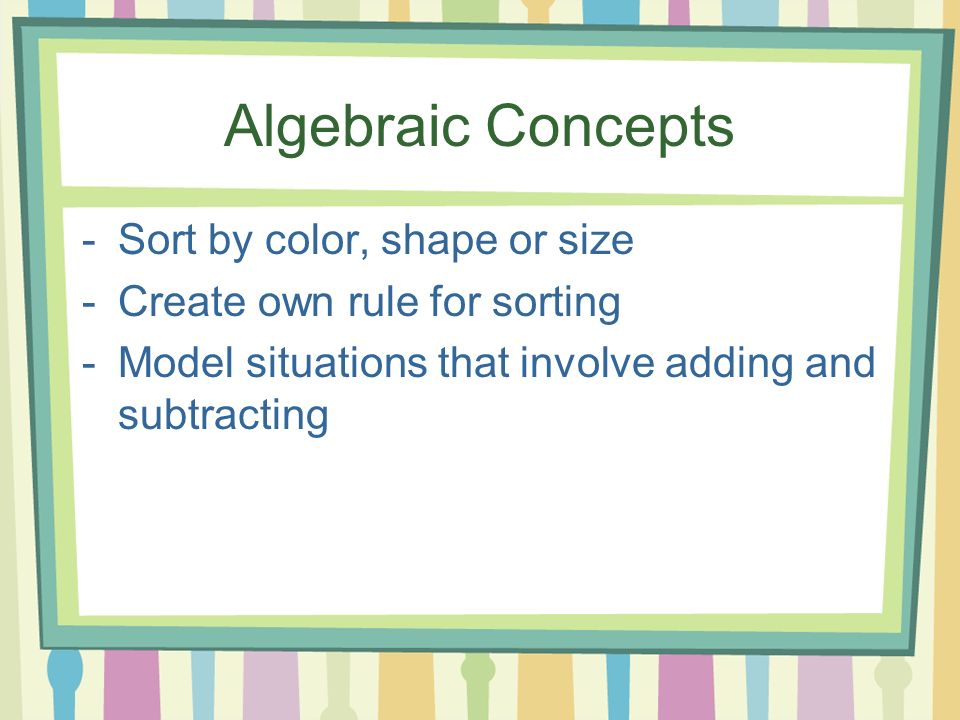 Algebraic Concepts -Sort by color, shape or size -Create own rule for sorting -Model situations that involve adding and subtracting