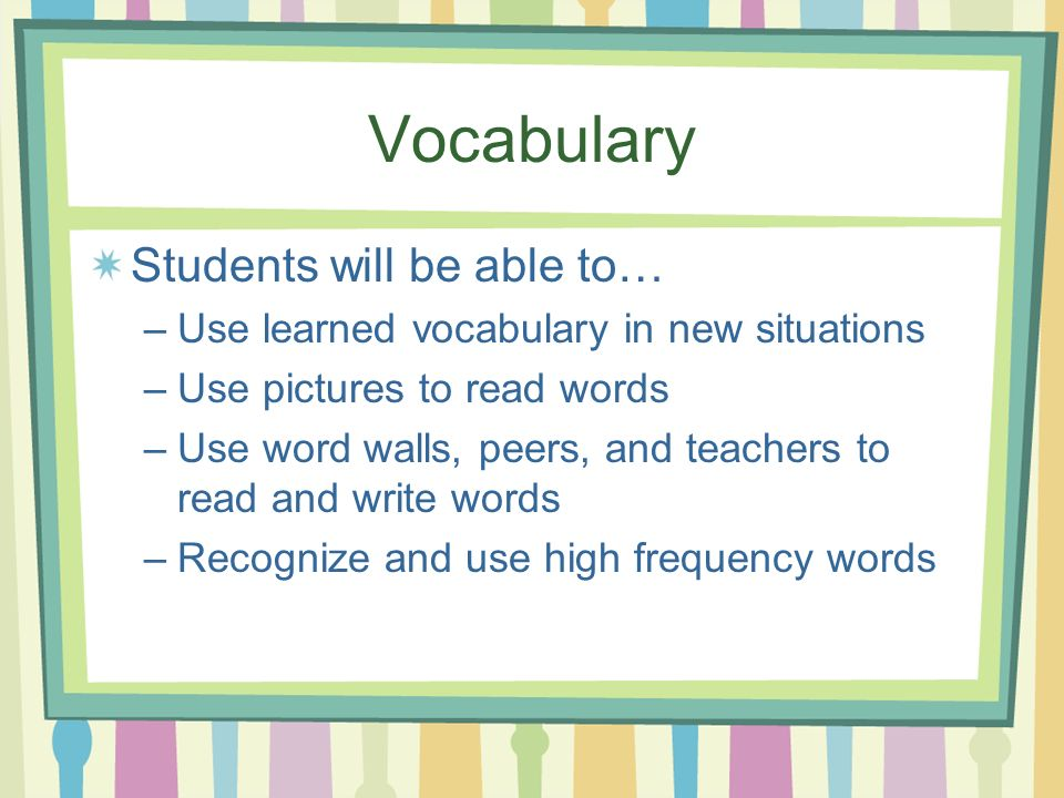 Vocabulary Students will be able to… –Use learned vocabulary in new situations –Use pictures to read words –Use word walls, peers, and teachers to read and write words –Recognize and use high frequency words