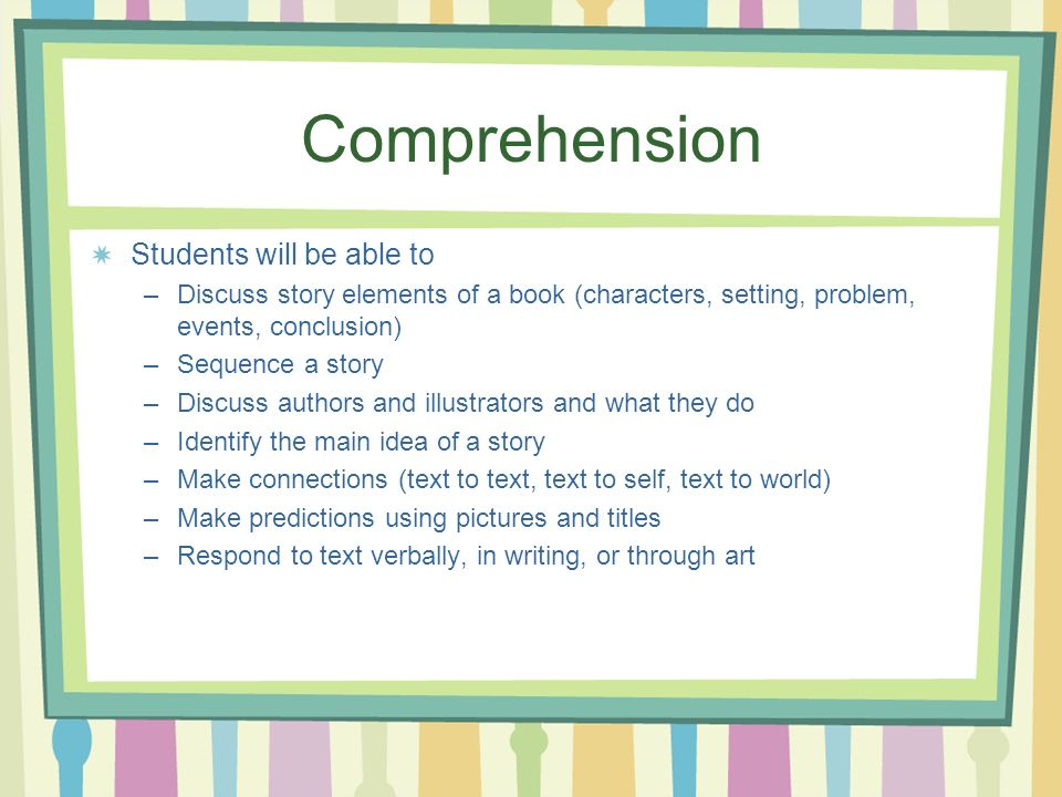 Comprehension Students will be able to –Discuss story elements of a book (characters, setting, problem, events, conclusion) –Sequence a story –Discuss authors and illustrators and what they do –Identify the main idea of a story –Make connections (text to text, text to self, text to world) –Make predictions using pictures and titles –Respond to text verbally, in writing, or through art