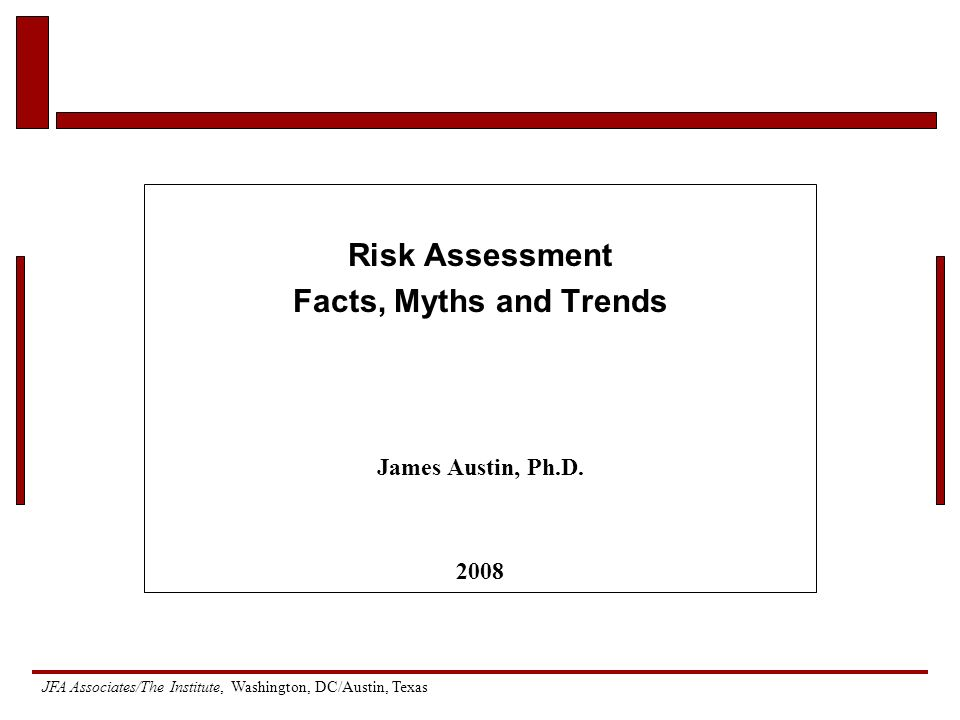 JFA Associates/The Institute, Washington, DC/Austin, Texas Risk Assessment Facts, Myths and Trends James Austin, Ph.D.