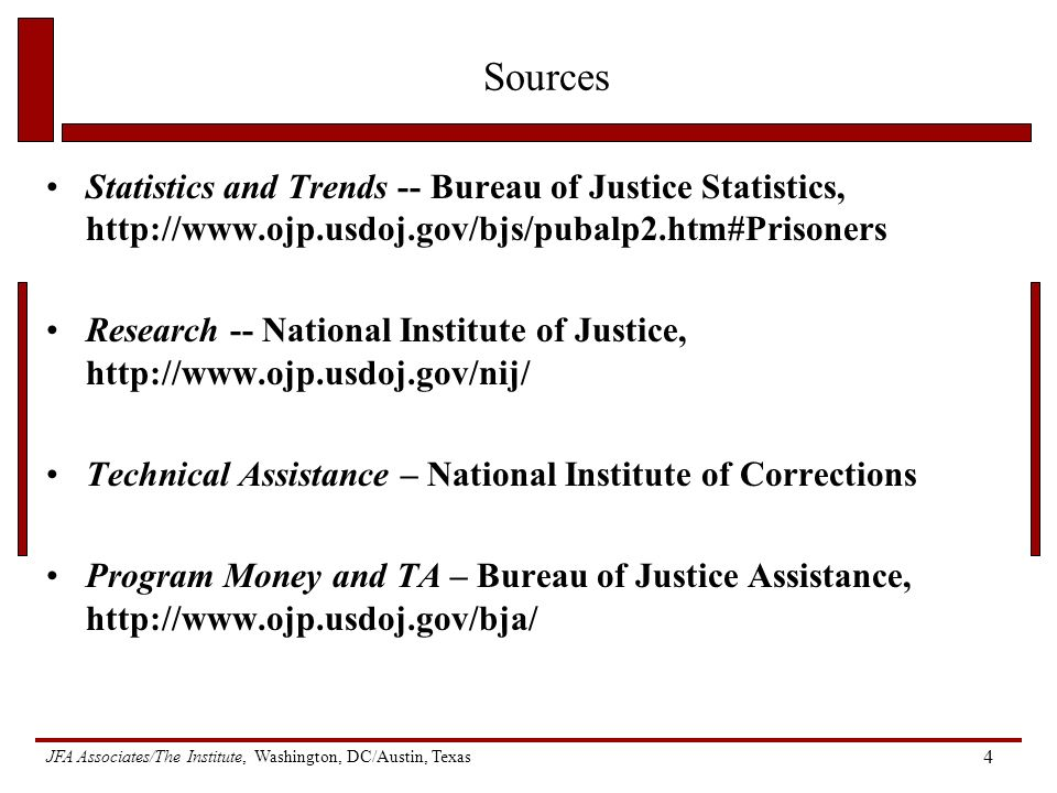 JFA Associates/The Institute, Washington, DC/Austin, Texas 4 Sources Statistics and Trends -- Bureau of Justice Statistics,   Research -- National Institute of Justice,   Technical Assistance – National Institute of Corrections Program Money and TA – Bureau of Justice Assistance,