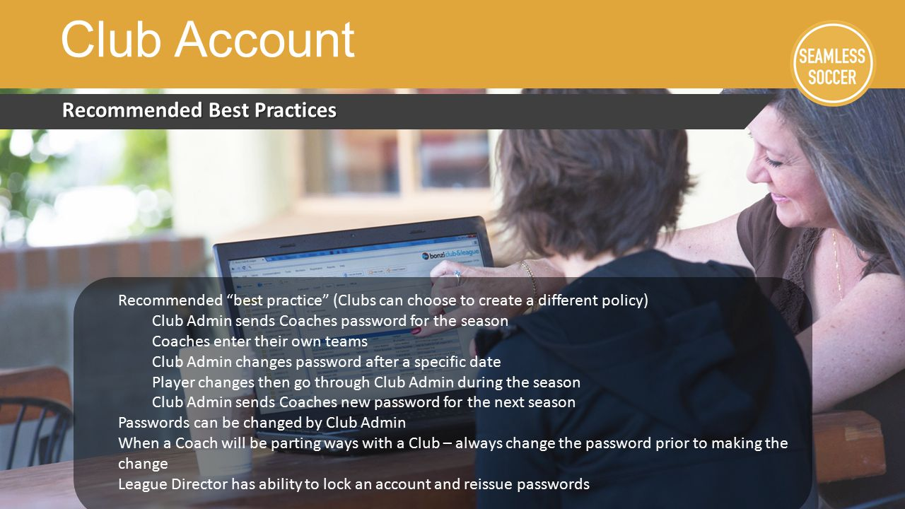 Recommended Best Practices Club Account Recommended best practice (Clubs can choose to create a different policy) Club Admin sends Coaches password for the season Coaches enter their own teams Club Admin changes password after a specific date Player changes then go through Club Admin during the season Club Admin sends Coaches new password for the next season Passwords can be changed by Club Admin When a Coach will be parting ways with a Club – always change the password prior to making the change League Director has ability to lock an account and reissue passwords