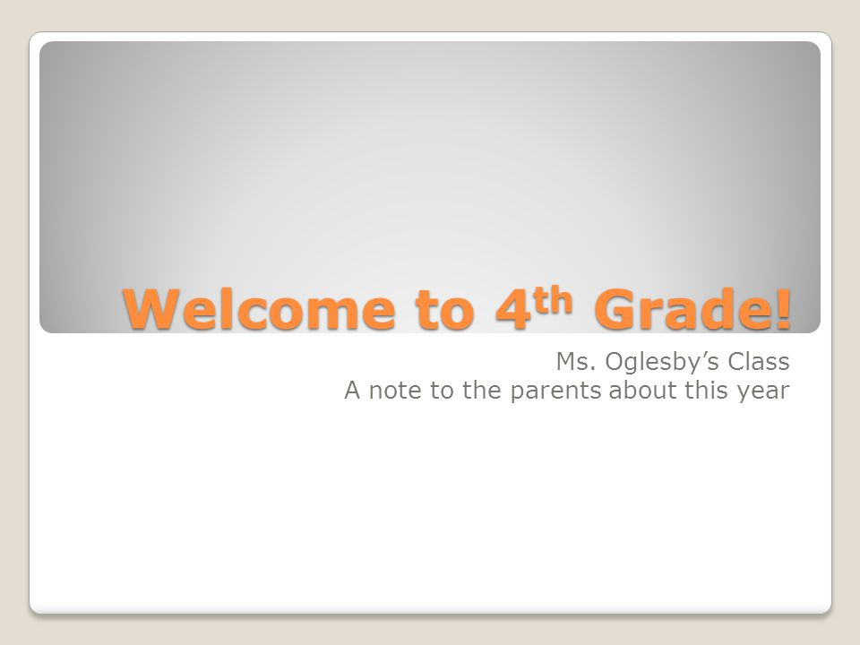 Welcome to 4 th Grade! Ms. Oglesby's Class A note to the parents about this year