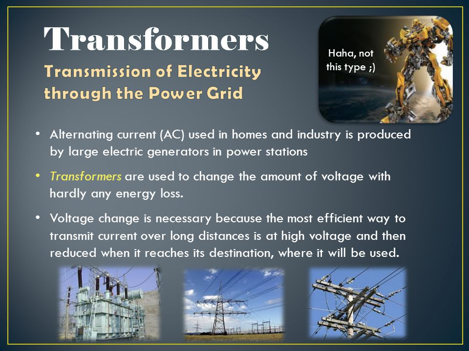 Alternating current (AC) used in homes and industry is produced by large electric generators in power stations Transformers are used to change the amount of voltage with hardly any energy loss.