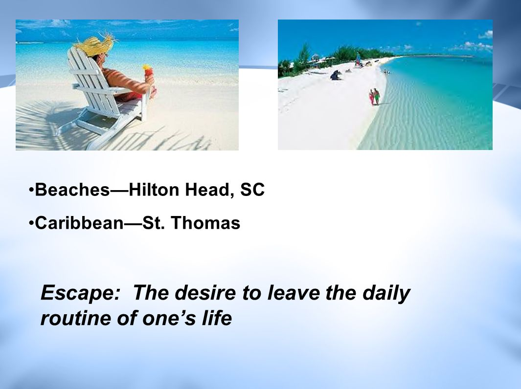 Escape: The desire to leave the daily routine of one's life Beaches—Hilton Head, SC Caribbean—St.