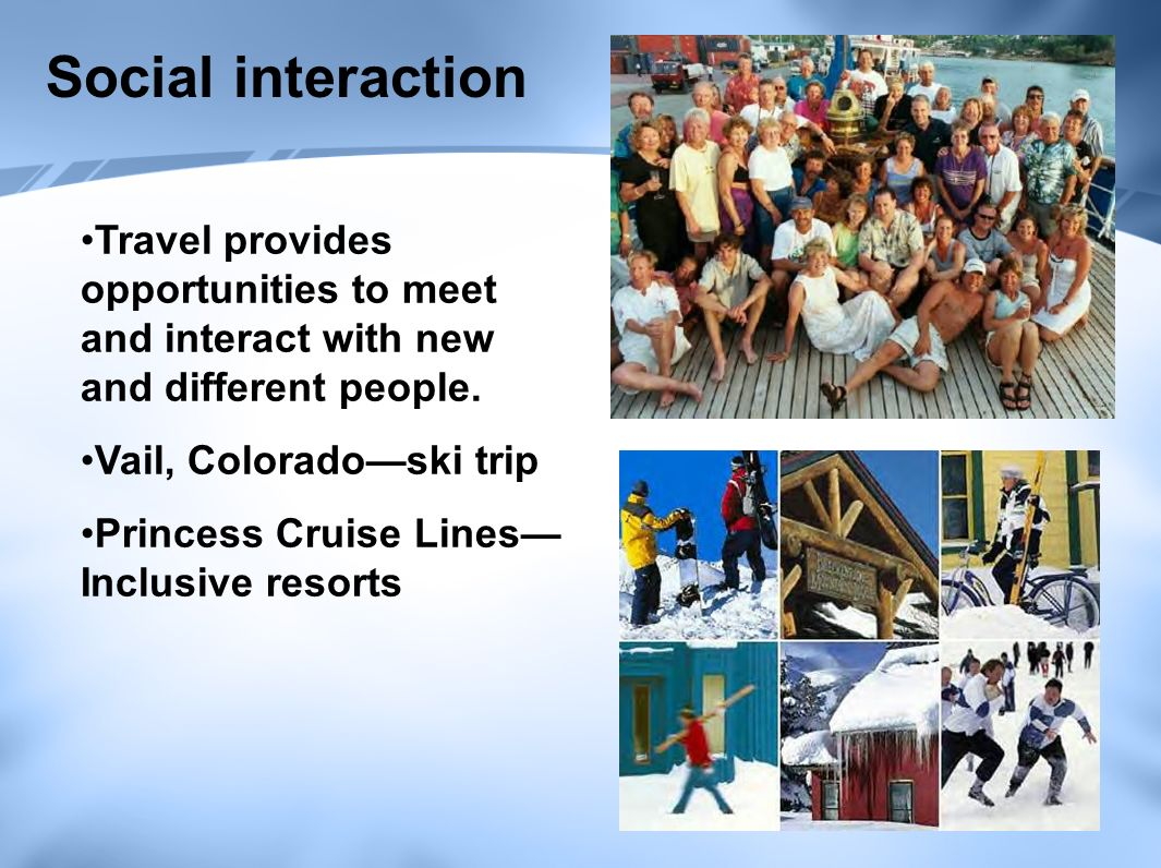 Social interaction Travel provides opportunities to meet and interact with new and different people.