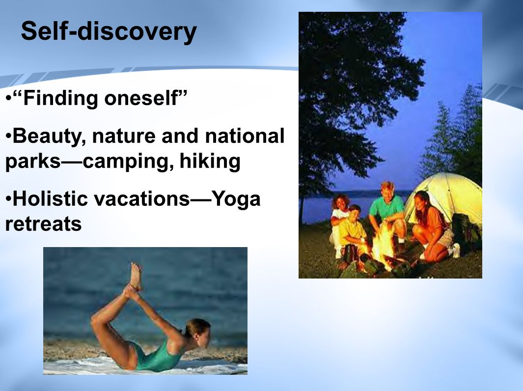 Self-discovery Finding oneself Beauty, nature and national parks—camping, hiking Holistic vacations—Yoga retreats