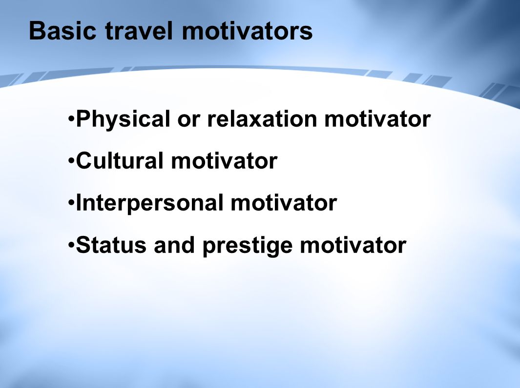 Basic travel motivators Physical or relaxation motivator Cultural motivator Interpersonal motivator Status and prestige motivator