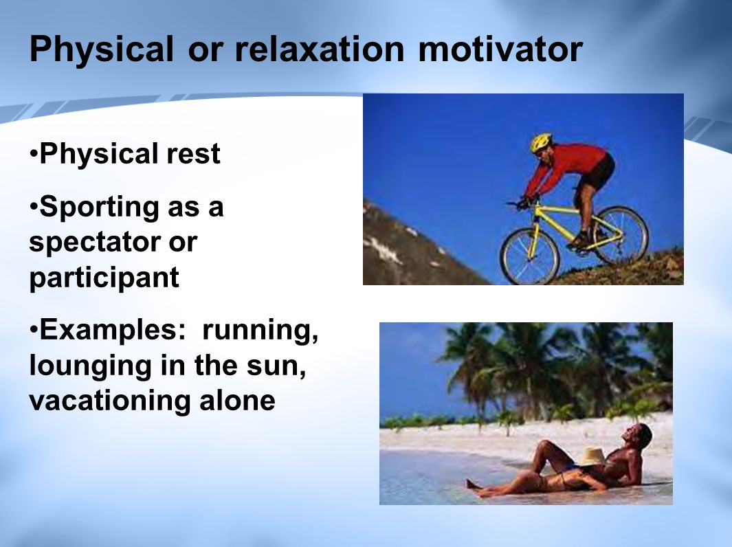 Physical or relaxation motivator Physical rest Sporting as a spectator or participant Examples: running, lounging in the sun, vacationing alone