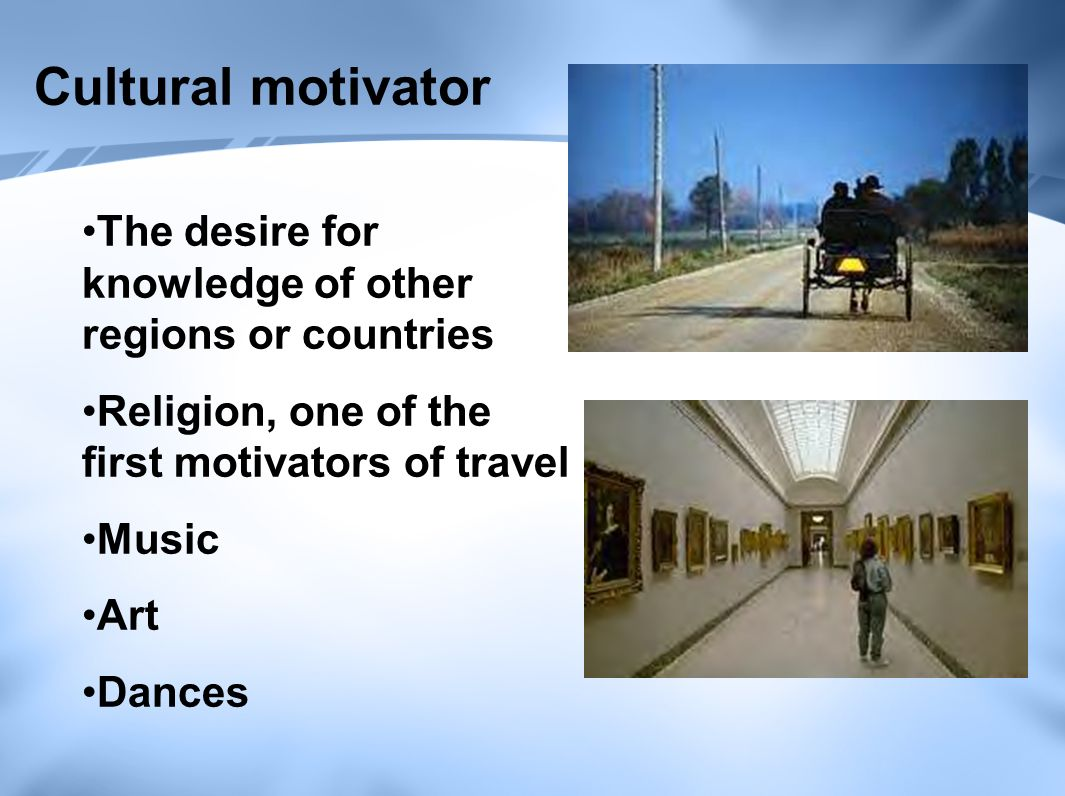 Cultural motivator The desire for knowledge of other regions or countries Religion, one of the first motivators of travel Music Art Dances