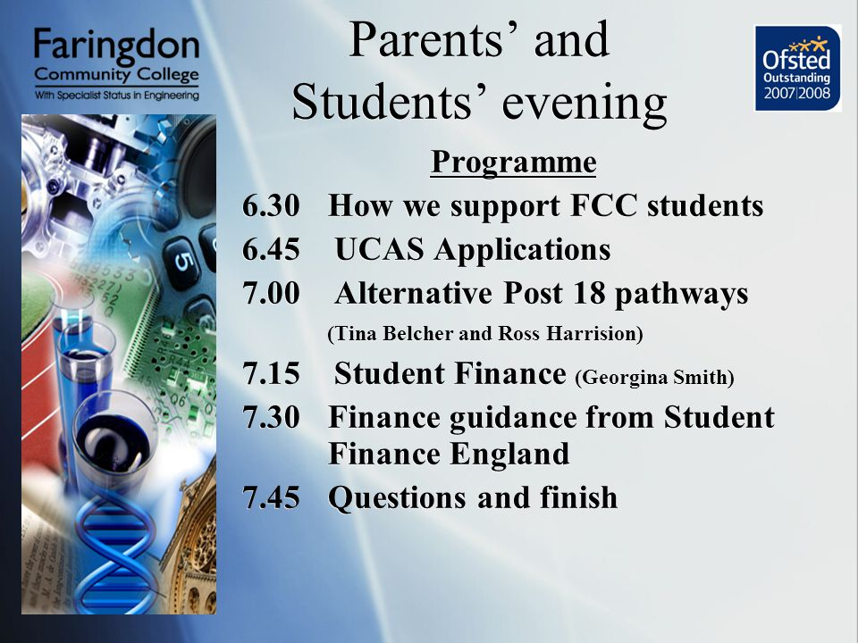 Parents' and Students' evening Programme 6.30How we support FCC students 6.45 UCAS Applications 7.00 Alternative Post 18 pathways (Tina Belcher and Ross Harrision) 7.15 Student Finance (Georgina Smith) 7.30Finance guidance from Student Finance England 7.45Questions and finish Programme 6.30How we support FCC students 6.45 UCAS Applications 7.00 Alternative Post 18 pathways (Tina Belcher and Ross Harrision) 7.15 Student Finance (Georgina Smith) 7.30Finance guidance from Student Finance England 7.45Questions and finish
