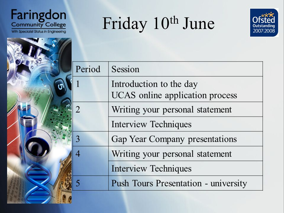 Friday 10 th June PeriodSession 1Introduction to the day UCAS online application process 2Writing your personal statement Interview Techniques 3Gap Year Company presentations 4Writing your personal statement Interview Techniques 5Push Tours Presentation - university