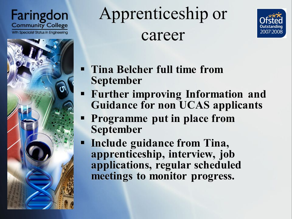 Apprenticeship or career  Tina Belcher full time from September  Further improving Information and Guidance for non UCAS applicants  Programme put in place from September  Include guidance from Tina, apprenticeship, interview, job applications, regular scheduled meetings to monitor progress.