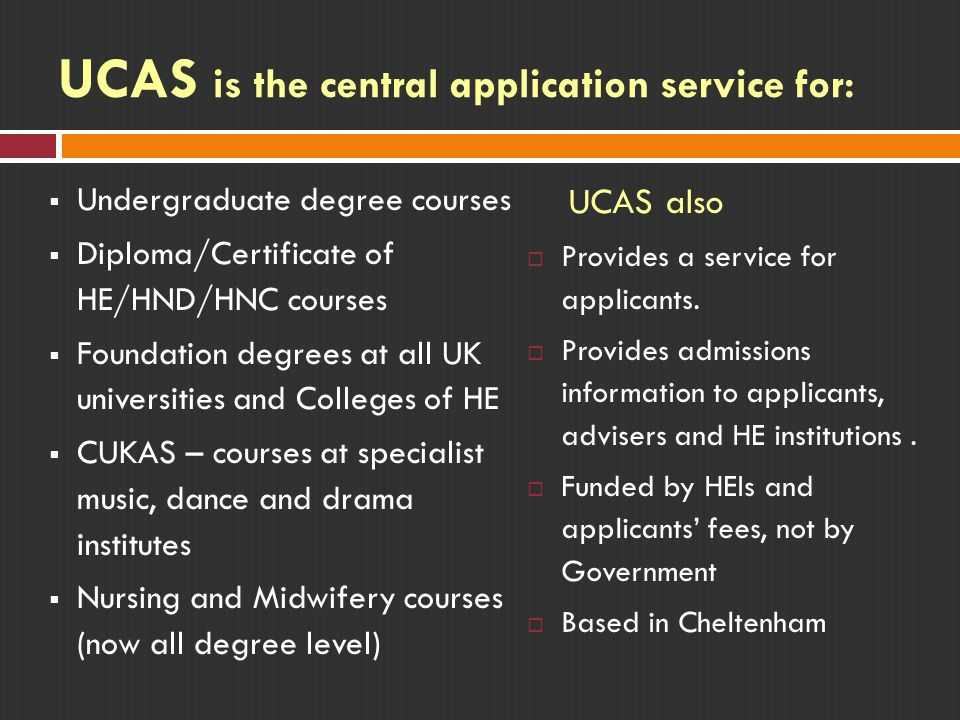 UCAS is the central application service for:  Undergraduate degree courses  Diploma/Certificate of HE/HND/HNC courses  Foundation degrees at all UK universities and Colleges of HE  CUKAS – courses at specialist music, dance and drama institutes  Nursing and Midwifery courses (now all degree level) UCAS also  Provides a service for applicants.