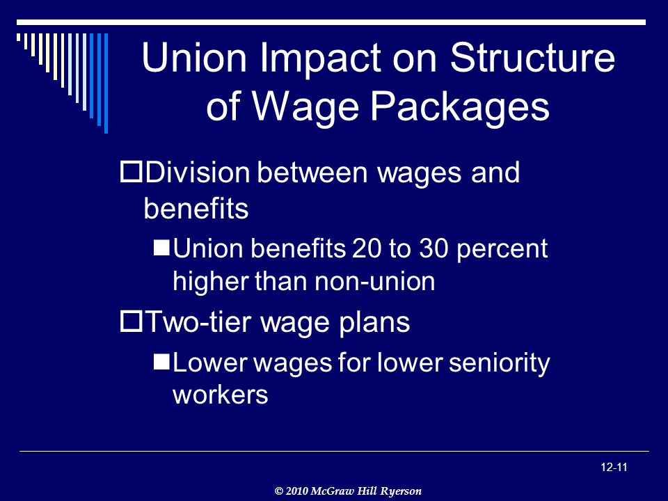 © 2010 McGraw Hill Ryerson Union Impact on Structure of Wage Packages  Division between wages and benefits Union benefits 20 to 30 percent higher than non-union  Two-tier wage plans Lower wages for lower seniority workers