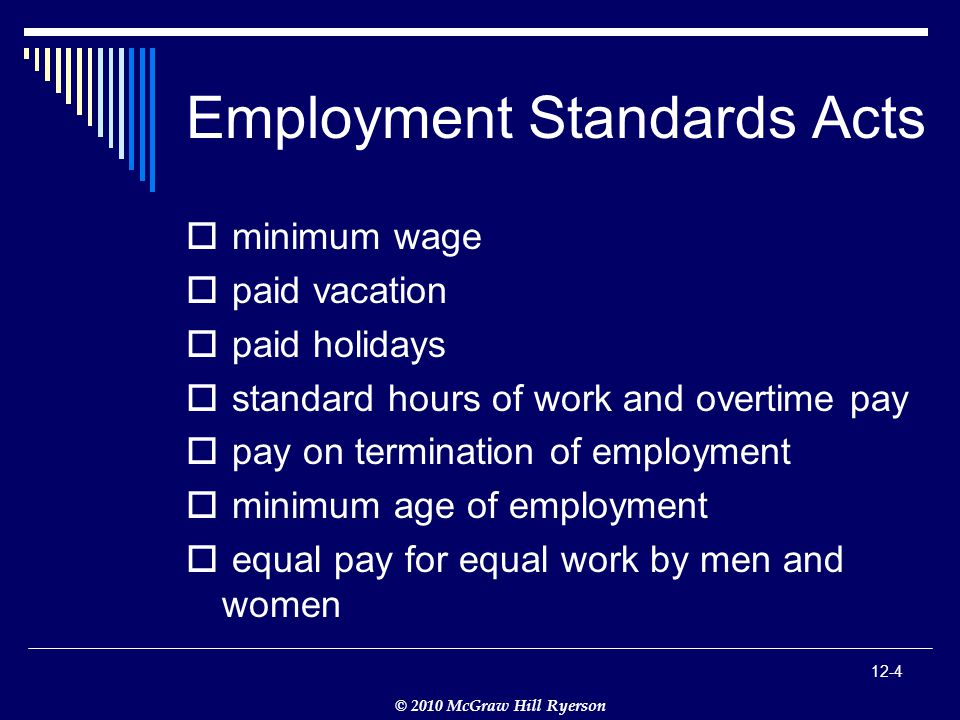 © 2010 McGraw Hill Ryerson 12-4 Employment Standards Acts  minimum wage  paid vacation  paid holidays  standard hours of work and overtime pay  pay on termination of employment  minimum age of employment  equal pay for equal work by men and women
