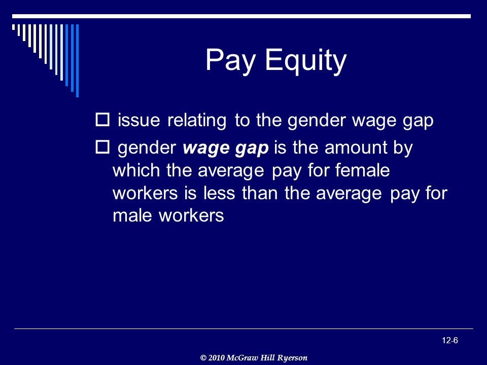 © 2010 McGraw Hill Ryerson 12-6 Pay Equity  issue relating to the gender wage gap  gender wage gap is the amount by which the average pay for female workers is less than the average pay for male workers