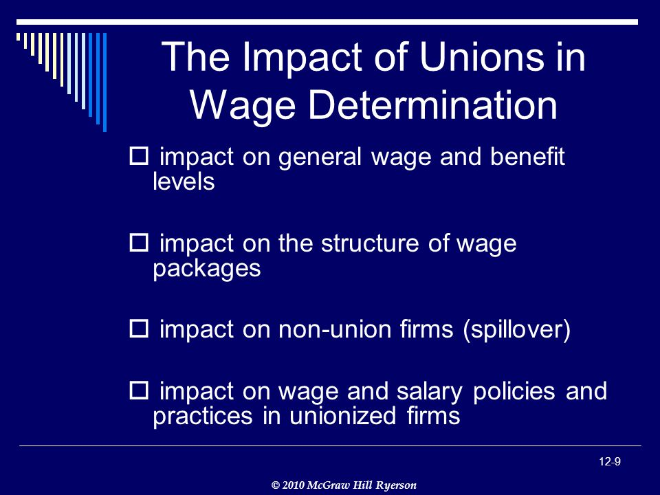 © 2010 McGraw Hill Ryerson 12-9 The Impact of Unions in Wage Determination  impact on general wage and benefit levels  impact on the structure of wage packages  impact on non-union firms (spillover)  impact on wage and salary policies and practices in unionized firms