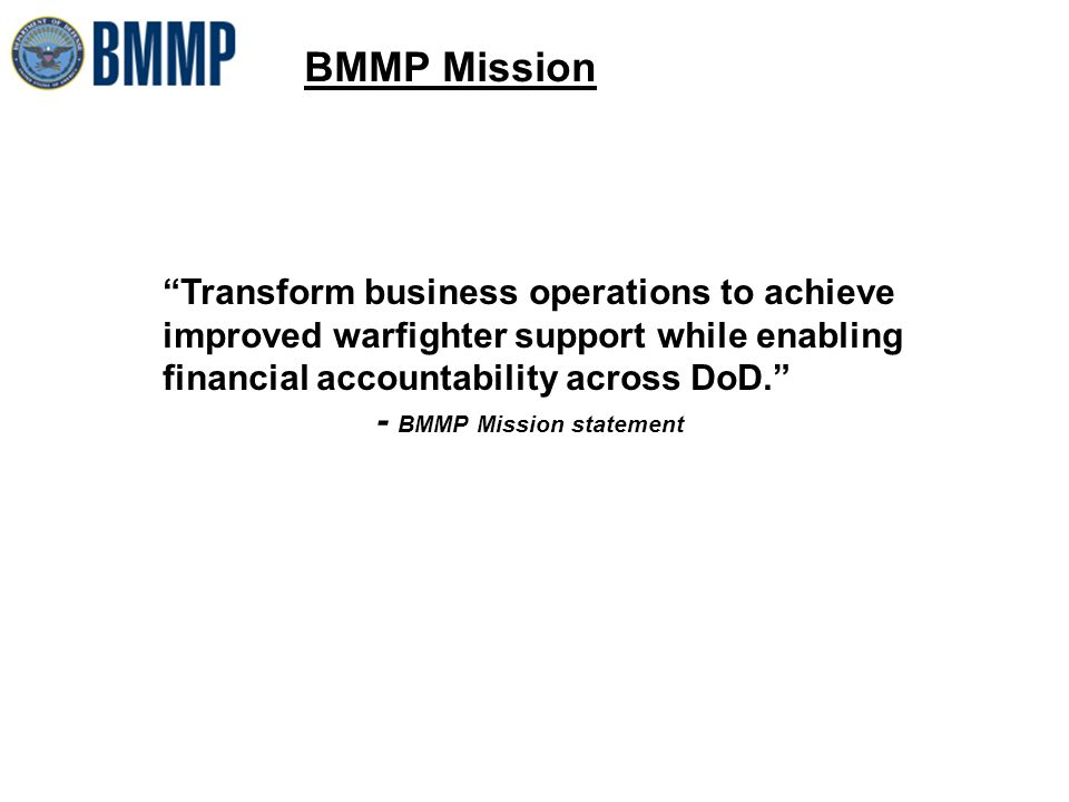 BMMP Mission Transform business operations to achieve improved warfighter support while enabling financial accountability across DoD. - BMMP Mission statement
