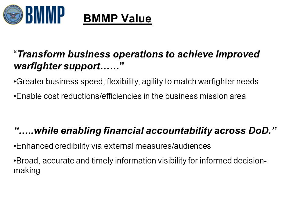 BMMP Value Transform business operations to achieve improved warfighter support…… Greater business speed, flexibility, agility to match warfighter needs Enable cost reductions/efficiencies in the business mission area …..while enabling financial accountability across DoD. Enhanced credibility via external measures/audiences Broad, accurate and timely information visibility for informed decision- making