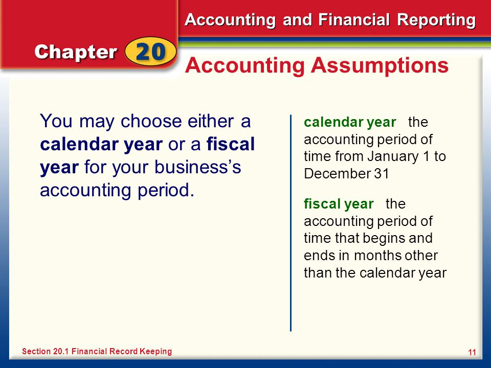 Accounting and Financial Reporting 11 Accounting Assumptions You may choose either a calendar year or a fiscal year for your business's accounting period.