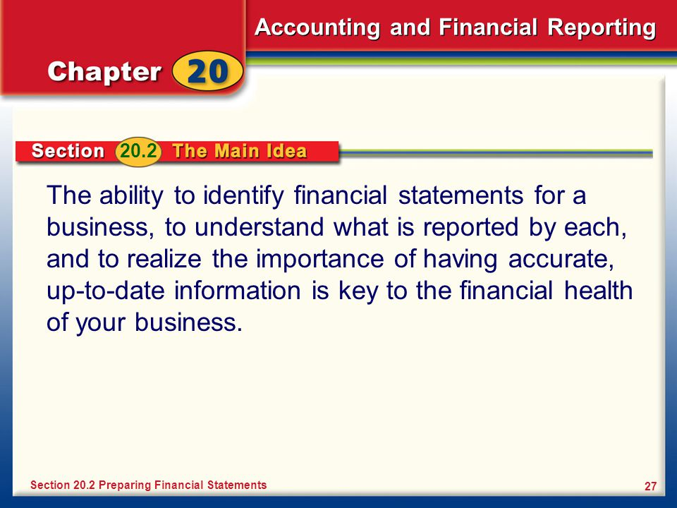 Accounting and Financial Reporting 27 The ability to identify financial statements for a business, to understand what is reported by each, and to realize the importance of having accurate, up-to-date information is key to the financial health of your business.