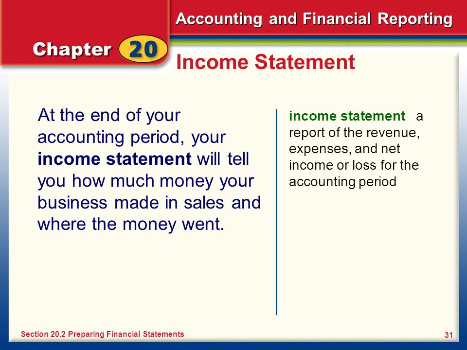 Accounting and Financial Reporting 31 Income Statement At the end of your accounting period, your income statement will tell you how much money your business made in sales and where the money went.