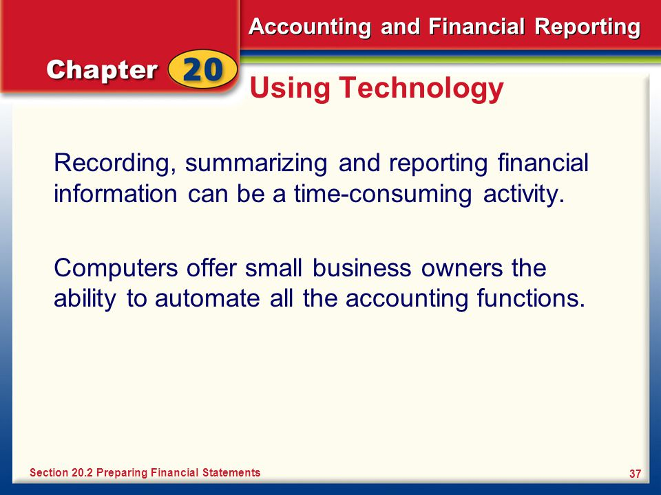 Accounting and Financial Reporting 37 Using Technology Recording, summarizing and reporting financial information can be a time-consuming activity.