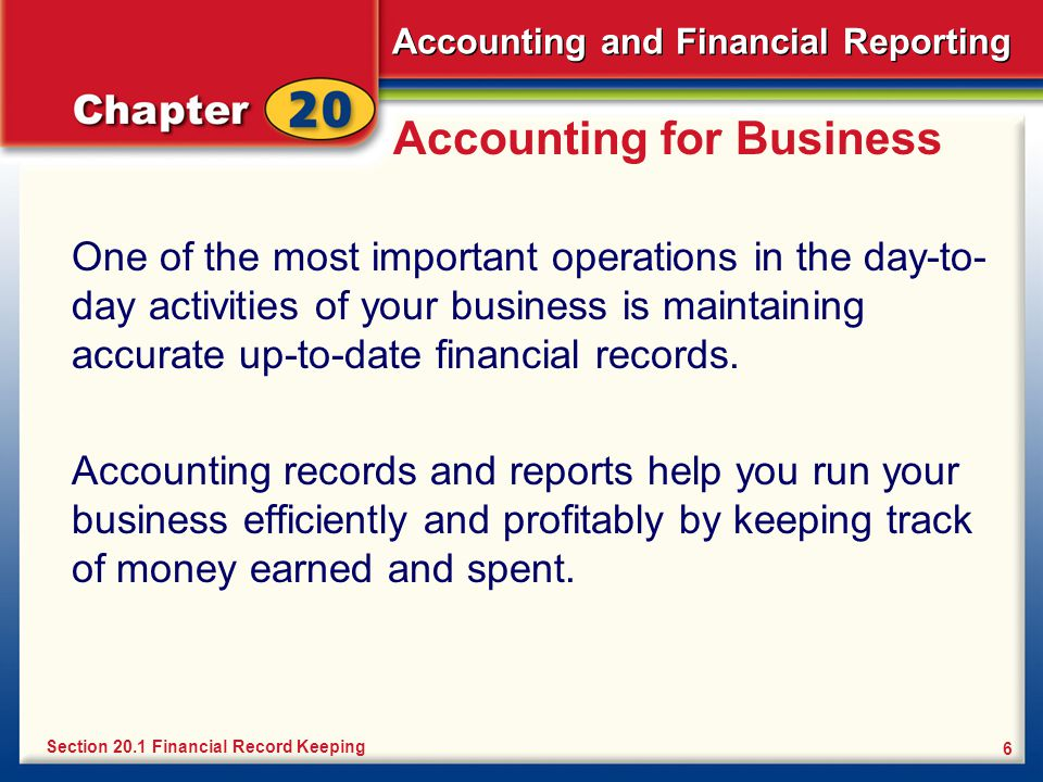 Accounting and Financial Reporting 6 Accounting for Business One of the most important operations in the day-to- day activities of your business is maintaining accurate up-to-date financial records.