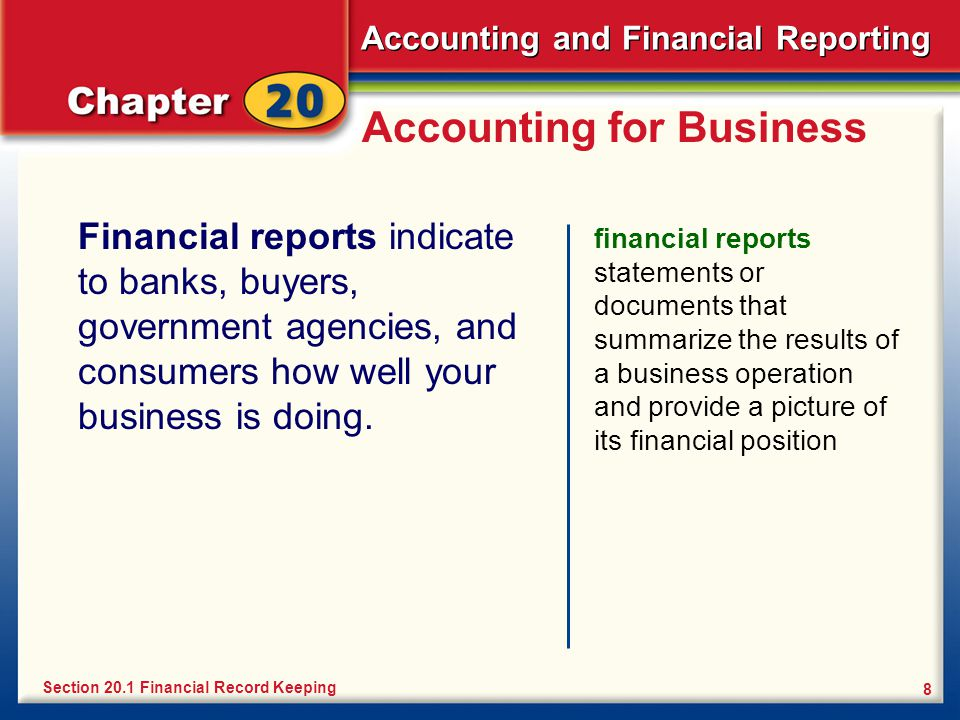 Accounting and Financial Reporting 8 Accounting for Business Financial reports indicate to banks, buyers, government agencies, and consumers how well your business is doing.