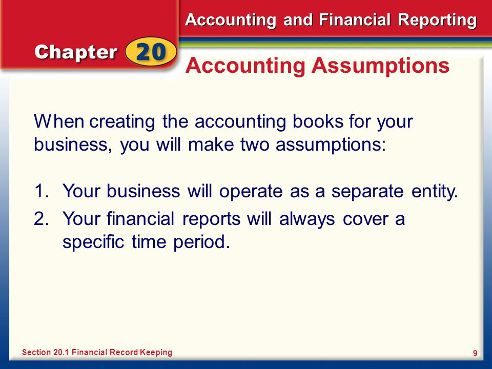Accounting and Financial Reporting 9 Accounting Assumptions When creating the accounting books for your business, you will make two assumptions: Section 20.1 Financial Record Keeping 1.Your business will operate as a separate entity.