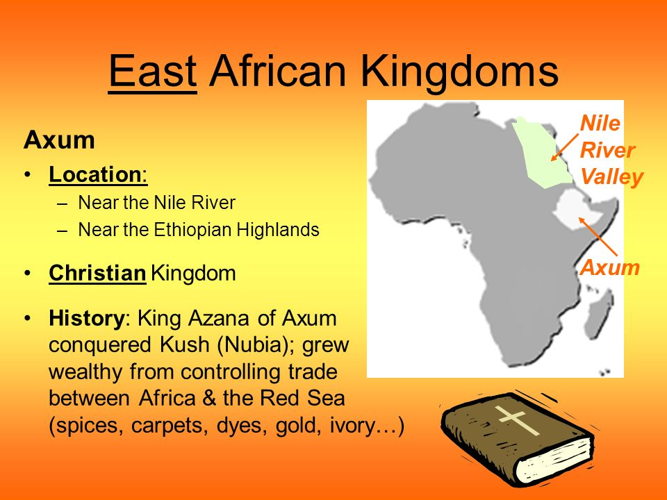 East African Kingdoms Axum Location: –Near the Nile River –Near the Ethiopian Highlands Christian Kingdom History: King Azana of Axum conquered Kush (Nubia); grew wealthy from controlling trade between Africa & the Red Sea (spices, carpets, dyes, gold, ivory…) Axum Nile River Valley