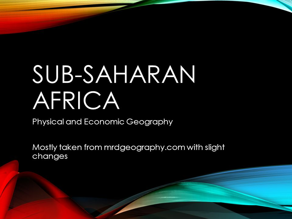 SUB-SAHARAN AFRICA Physical and Economic Geography Mostly taken from mrdgeography.com with slight changes