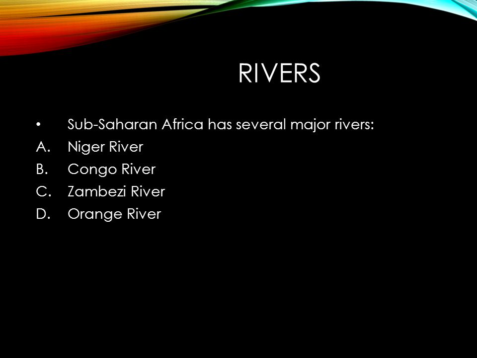 RIVERS Sub-Saharan Africa has several major rivers: A.Niger River B.Congo River C.Zambezi River D.Orange River