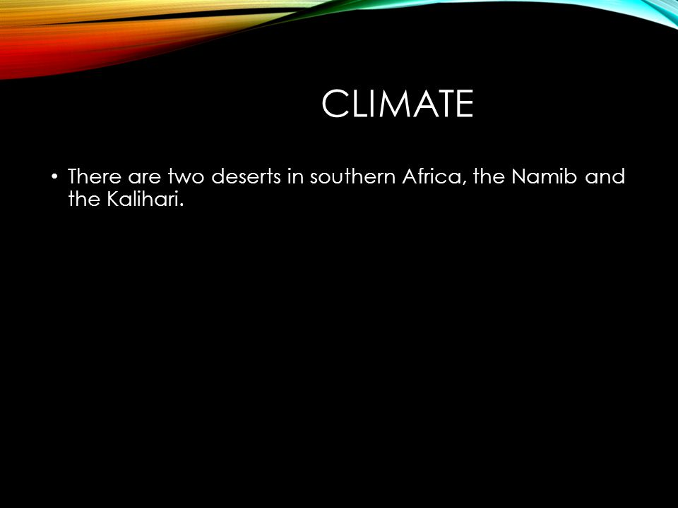CLIMATE There are two deserts in southern Africa, the Namib and the Kalihari.
