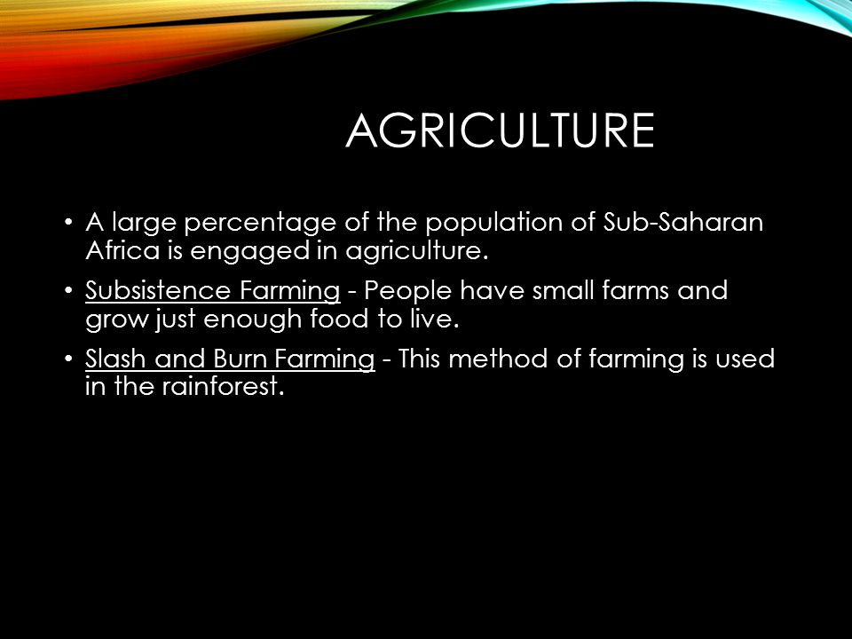 AGRICULTURE A large percentage of the population of Sub-Saharan Africa is engaged in agriculture.